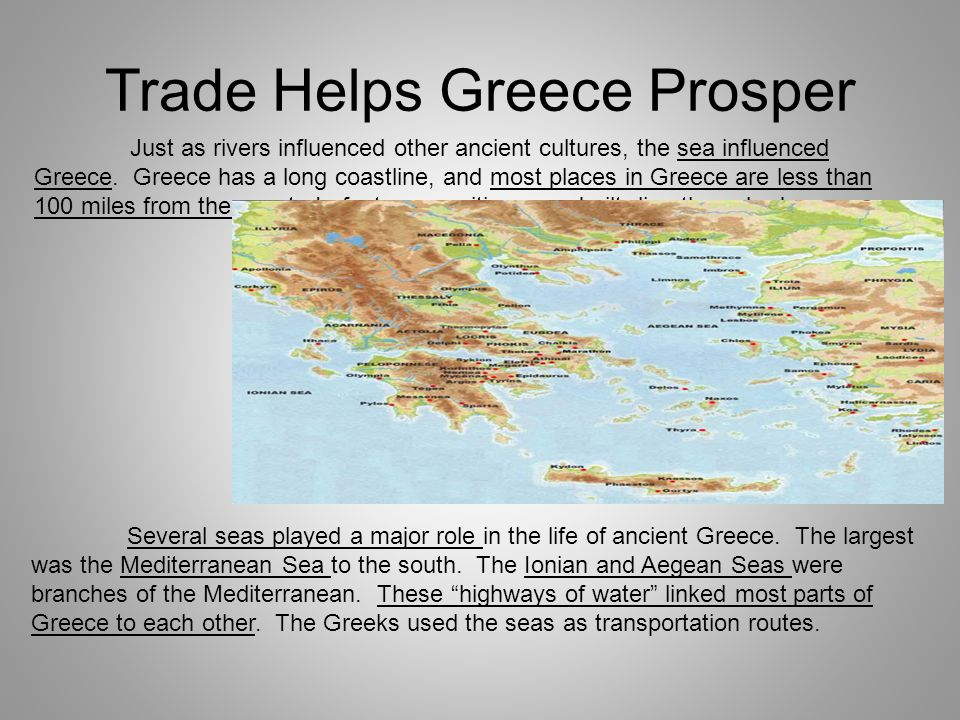 Trade Helps Greece Prosper Just as rivers influenced other ancient cultures, the sea influenced Greece. Greece has a long coastline, and most places i