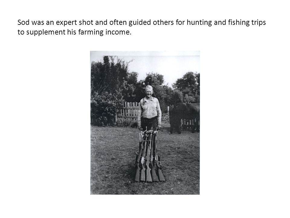 Sod was an expert shot and often guided others for hunting and fishing trips to supplement his farming income.