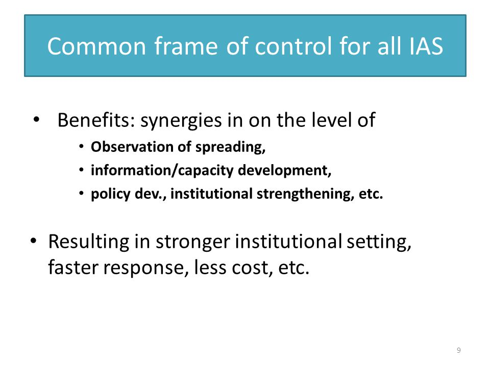 Common frame of control for all IAS Benefits: synergies in on the level of Observation of spreading, information/capacity development, policy dev., institutional strengthening, etc.