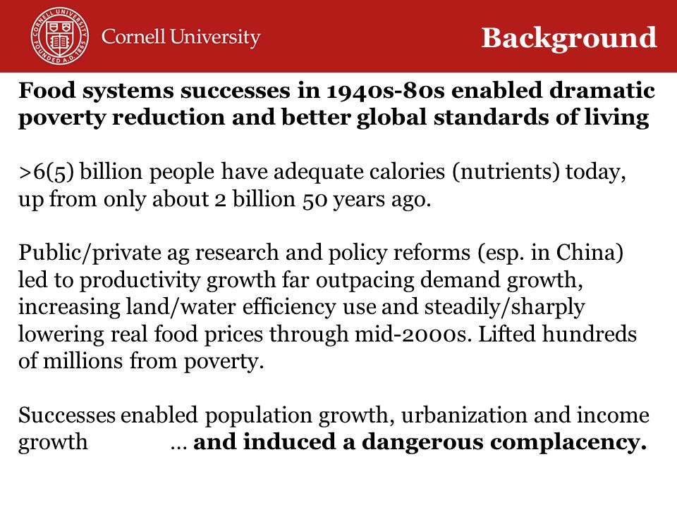Food systems successes in 1940s-80s enabled dramatic poverty reduction and better global standards of living >6(5) billion people have adequate calories (nutrients) today, up from only about 2 billion 50 years ago.