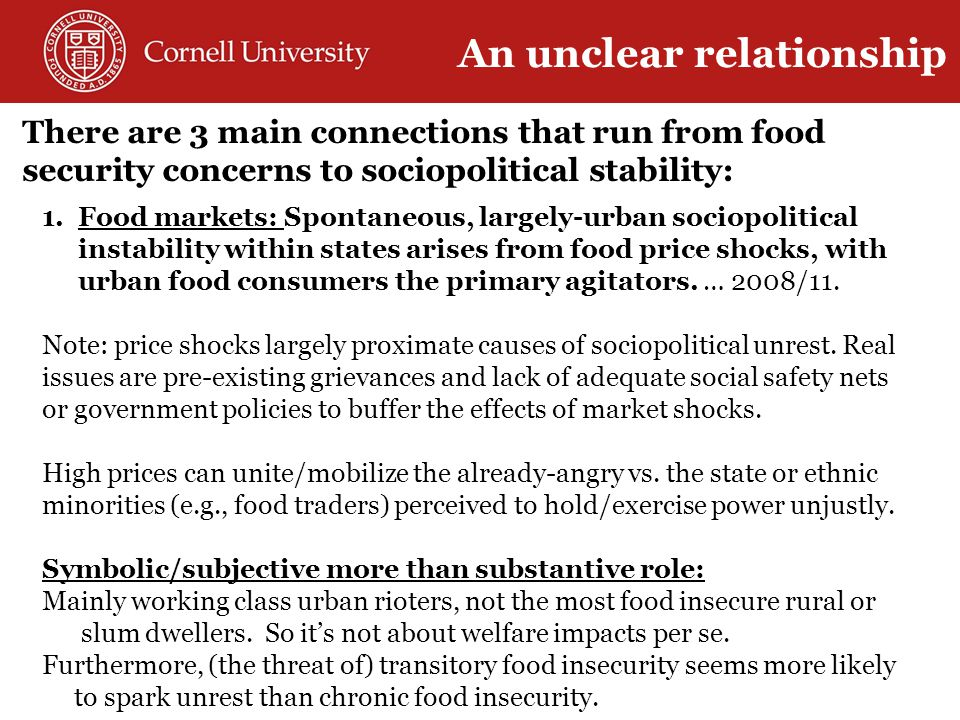 There are 3 main connections that run from food security concerns to sociopolitical stability: 1.Food markets: Spontaneous, largely-urban sociopolitical instability within states arises from food price shocks, with urban food consumers the primary agitators.