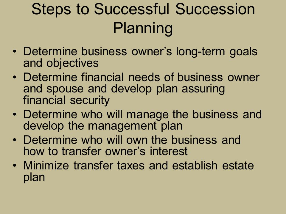 Steps to Successful Succession Planning Determine business owner's long-term goals and objectives Determine financial needs of business owner and spou