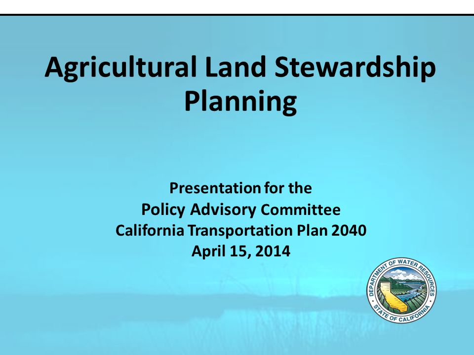 Presentation for the Policy Advisory Committee California Transportation Plan 2040 April 15, 2014 Agricultural Land Stewardship Planning