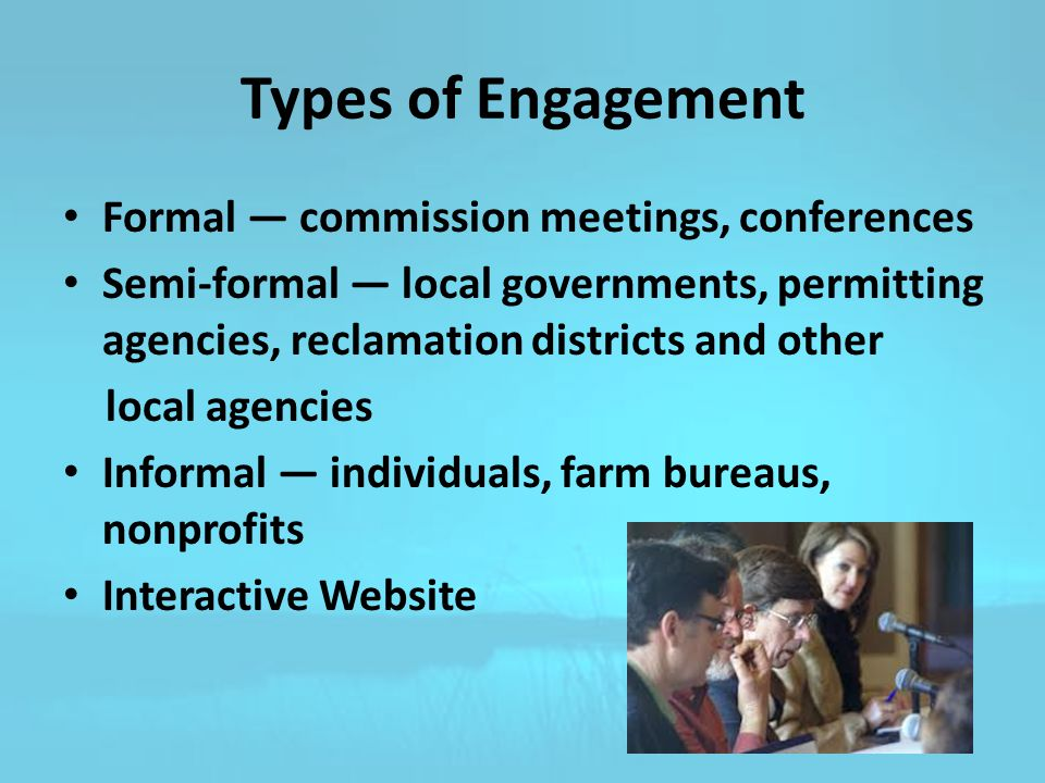 Types of Engagement Formal — commission meetings, conferences Semi-formal — local governments, permitting agencies, reclamation districts and other local agencies Informal — individuals, farm bureaus, nonprofits Interactive Website
