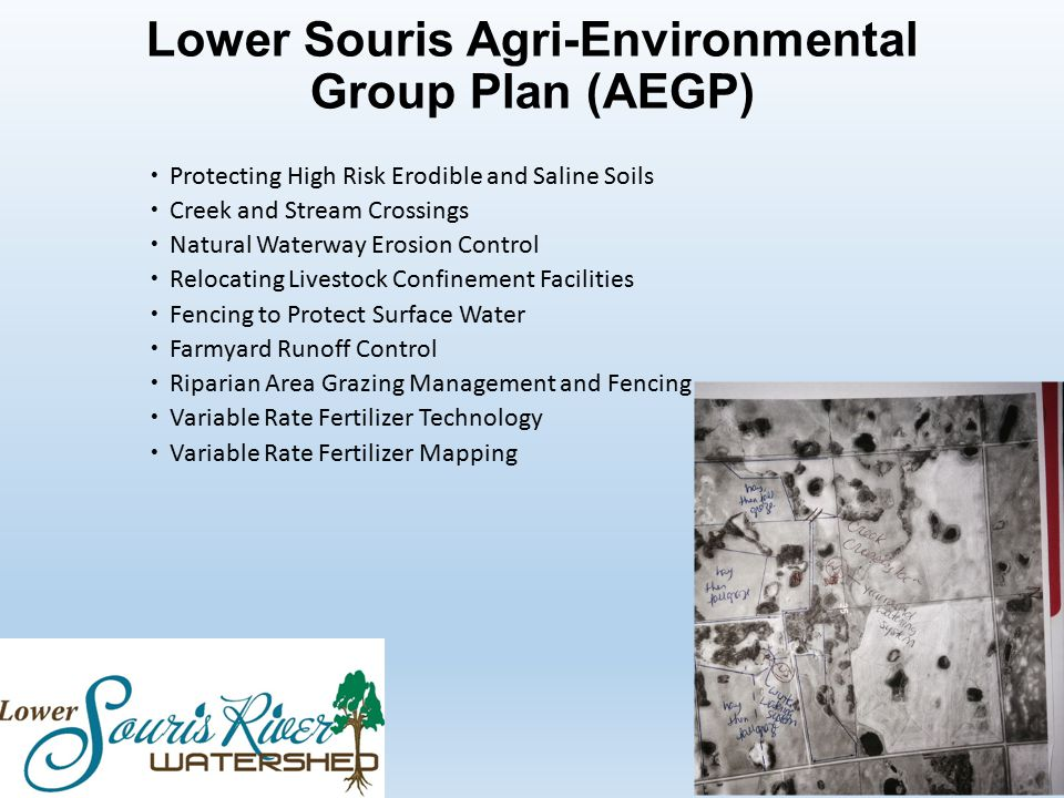 Lower Souris Agri-Environmental Group Plan (AEGP)  Protecting High Risk Erodible and Saline Soils  Creek and Stream Crossings  Natural Waterway Erosion Control  Relocating Livestock Confinement Facilities  Fencing to Protect Surface Water  Farmyard Runoff Control  Riparian Area Grazing Management and Fencing  Variable Rate Fertilizer Technology  Variable Rate Fertilizer Mapping