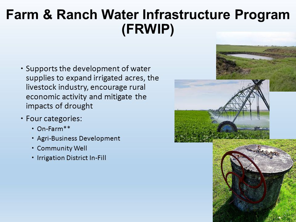 Farm & Ranch Water Infrastructure Program (FRWIP)  Supports the development of water supplies to expand irrigated acres, the livestock industry, encourage rural economic activity and mitigate the impacts of drought  Four categories:  On-Farm**  Agri-Business Development  Community Well  Irrigation District In-Fill
