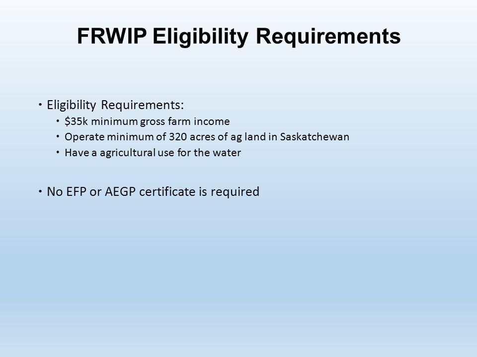 FRWIP Eligibility Requirements  Eligibility Requirements:  $35k minimum gross farm income  Operate minimum of 320 acres of ag land in Saskatchewan  Have a agricultural use for the water  No EFP or AEGP certificate is required