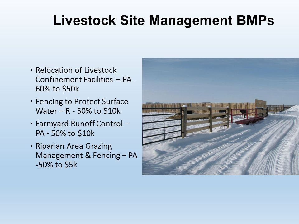 Livestock Site Management BMPs  Relocation of Livestock Confinement Facilities – PA - 60% to $50k  Fencing to Protect Surface Water – R - 50% to $10k  Farmyard Runoff Control – PA - 50% to $10k  Riparian Area Grazing Management & Fencing – PA -50% to $5k
