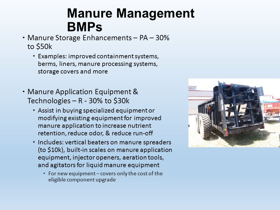 Manure Management BMPs  Manure Storage Enhancements – PA – 30% to $50k  Examples: improved containment systems, berms, liners, manure processing systems, storage covers and more  Manure Application Equipment & Technologies – R - 30% to $30k  Assist in buying specialized equipment or modifying existing equipment for improved manure application to increase nutrient retention, reduce odor, & reduce run-off  Includes: vertical beaters on manure spreaders (to $10k), built-in scales on manure application equipment, injector openers, aeration tools, and agitators for liquid manure equipment  For new equipment – covers only the cost of the eligible component upgrade