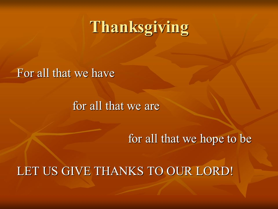 Thanksgiving For all that we have for all that we are for all that we hope to be LET US GIVE THANKS TO OUR LORD!