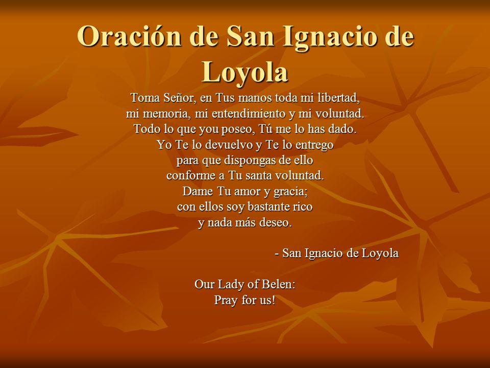 Oración de San Ignacio de Loyola Toma Señor, en Tus manos toda mi libertad, mi memoria, mi entendimiento y mi voluntad.