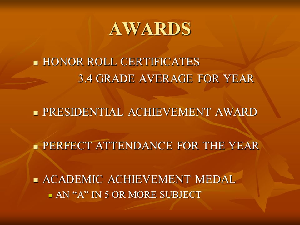 AWARDS HONOR ROLL CERTIFICATES HONOR ROLL CERTIFICATES 3.4 GRADE AVERAGE FOR YEAR PRESIDENTIAL ACHIEVEMENT AWARD PRESIDENTIAL ACHIEVEMENT AWARD PERFECT ATTENDANCE FOR THE YEAR PERFECT ATTENDANCE FOR THE YEAR ACADEMIC ACHIEVEMENT MEDAL ACADEMIC ACHIEVEMENT MEDAL AN A IN 5 OR MORE SUBJECT AN A IN 5 OR MORE SUBJECT