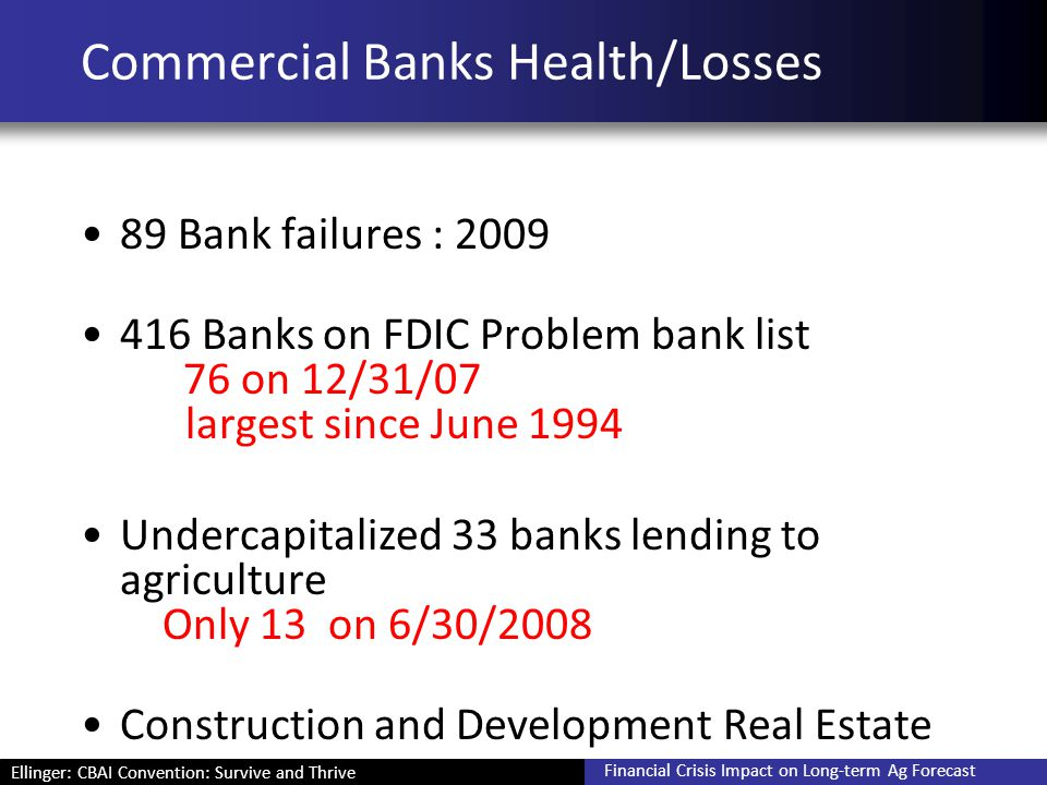 Ellinger: CBAI Convention: Survive and Thrive Financial Crisis Impact on Long-term Ag Forecast Commercial Banks Health/Losses 89 Bank failures : 2009