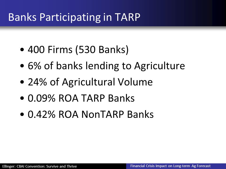 Ellinger: CBAI Convention: Survive and Thrive Financial Crisis Impact on Long-term Ag Forecast Banks Participating in TARP 400 Firms (530 Banks) 6% of