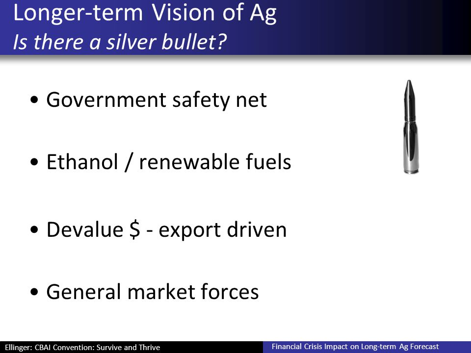 Ellinger: CBAI Convention: Survive and Thrive Financial Crisis Impact on Long-term Ag Forecast Longer-term Vision of Ag Is there a silver bullet? Gove