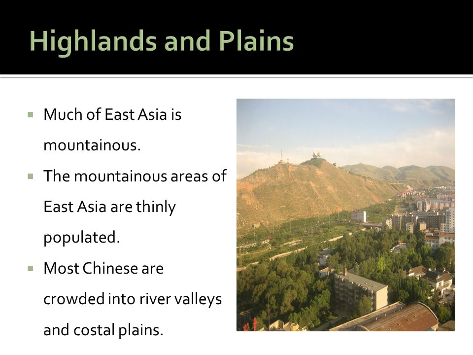  Much of East Asia is mountainous.  The mountainous areas of East Asia are thinly populated.  Most Chinese are crowded into river valleys and costa