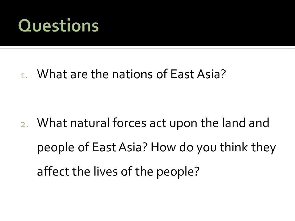 1. What are the nations of East Asia? 2. What natural forces act upon the land and people of East Asia? How do you think they affect the lives of the