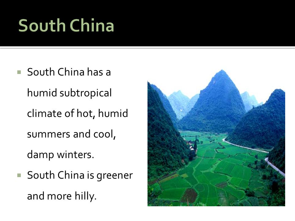  South China has a humid subtropical climate of hot, humid summers and cool, damp winters.  South China is greener and more hilly.