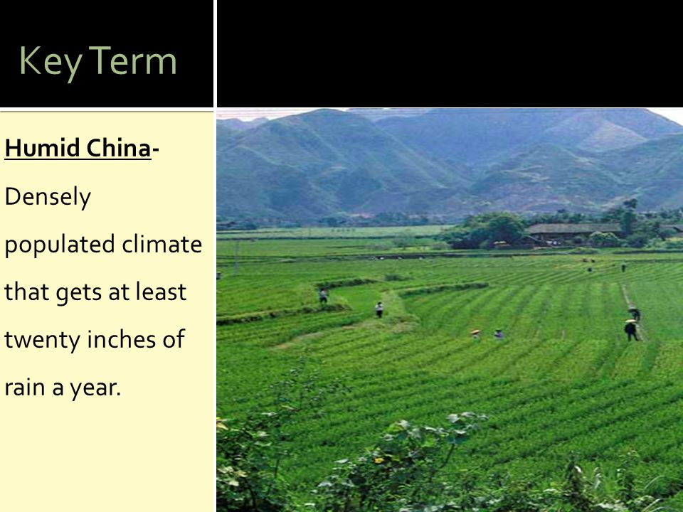 Key Term Humid China- Densely populated climate that gets at least twenty inches of rain a year.