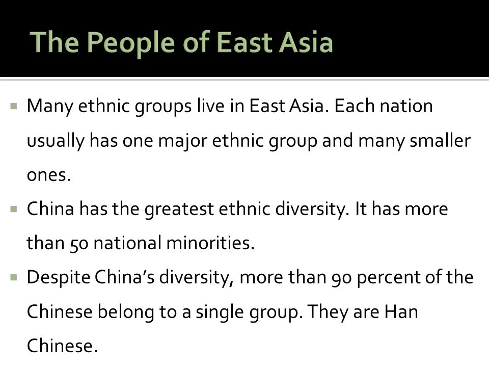  Many ethnic groups live in East Asia. Each nation usually has one major ethnic group and many smaller ones.  China has the greatest ethnic diversit