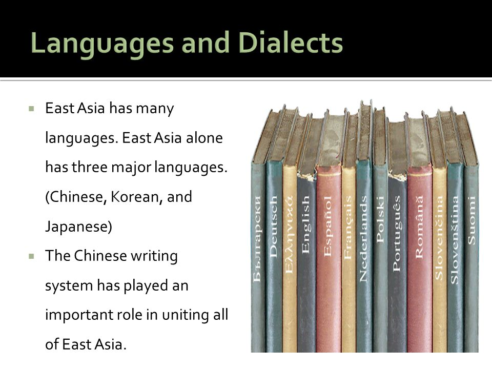  East Asia has many languages. East Asia alone has three major languages. (Chinese, Korean, and Japanese)  The Chinese writing system has played an