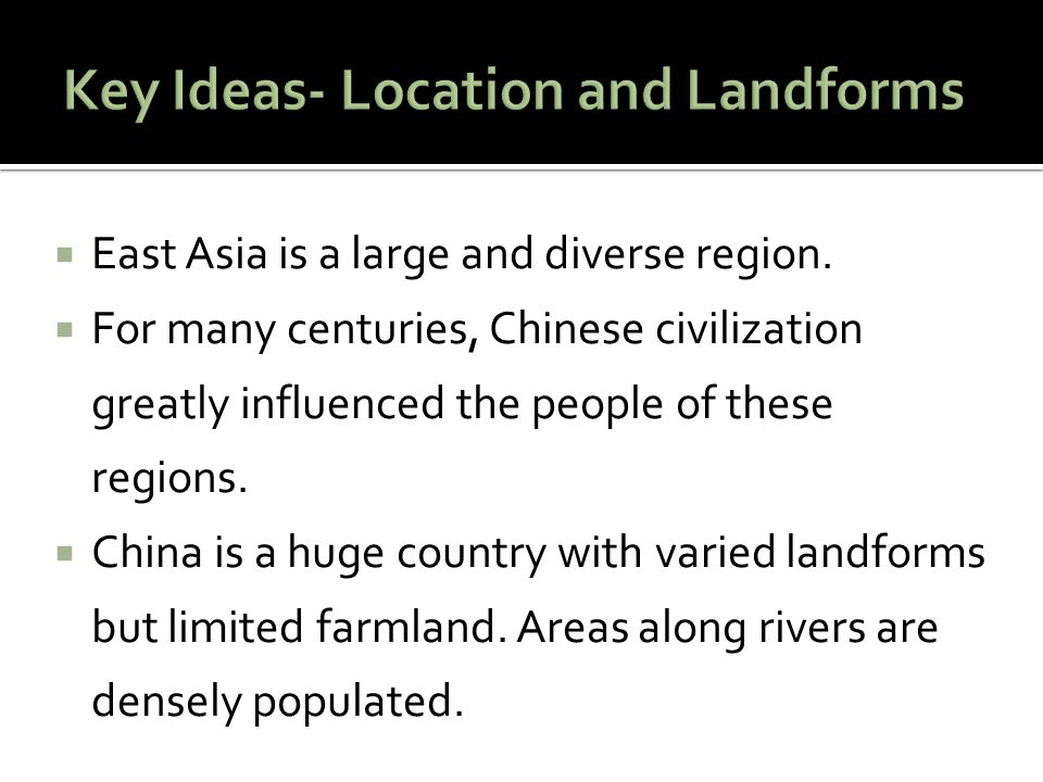  East Asia is a large and diverse region.  For many centuries, Chinese civilization greatly influenced the people of these regions.  China is a hug
