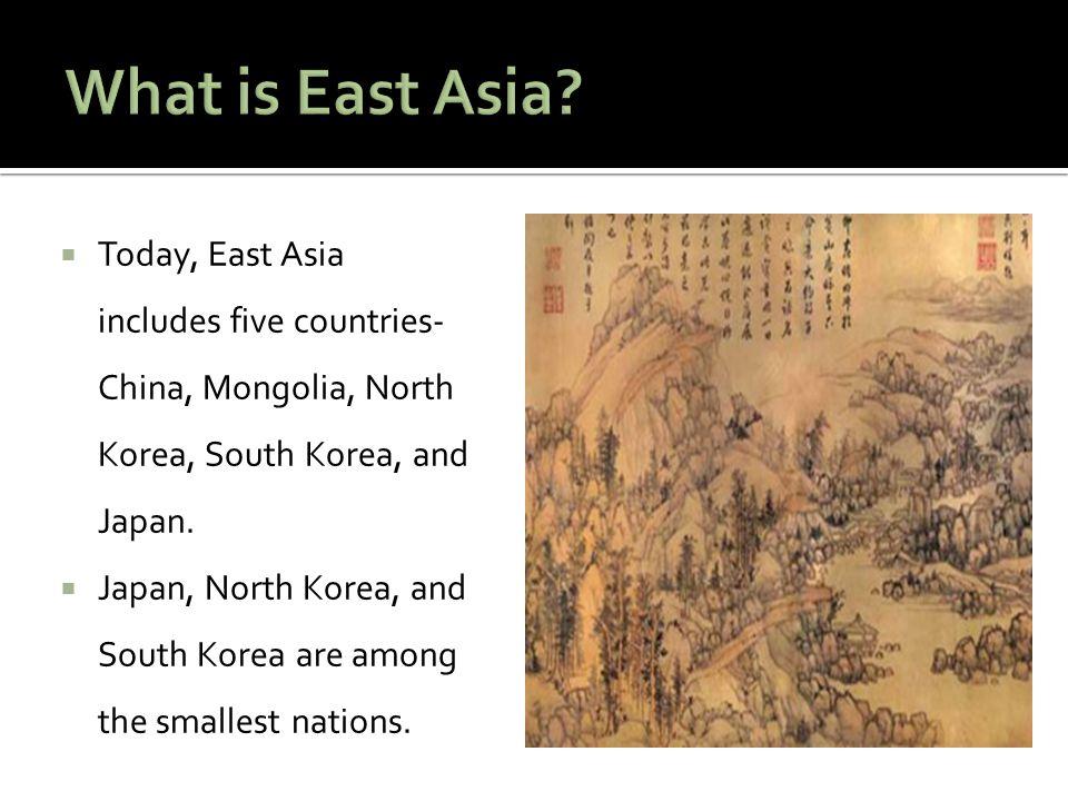  Today, East Asia includes five countries- China, Mongolia, North Korea, South Korea, and Japan.  Japan, North Korea, and South Korea are among the