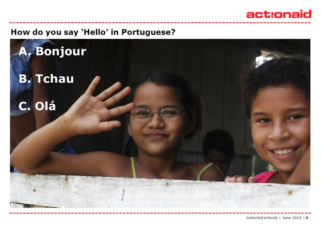 ActionAid schools | June 2014 | 6 How do you say 'Hello' in Portuguese? A. Bonjour B. Tchau C. Olá