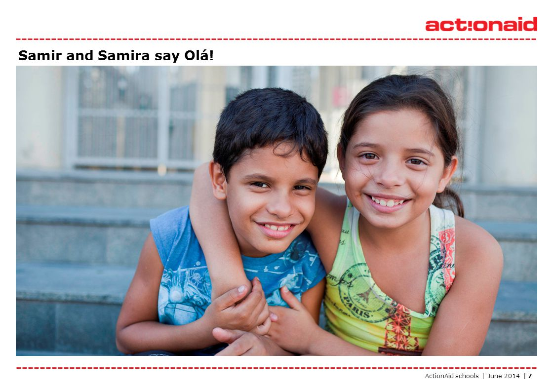 ActionAid schools | June 2014 | 7 Samir and Samira say Olá!