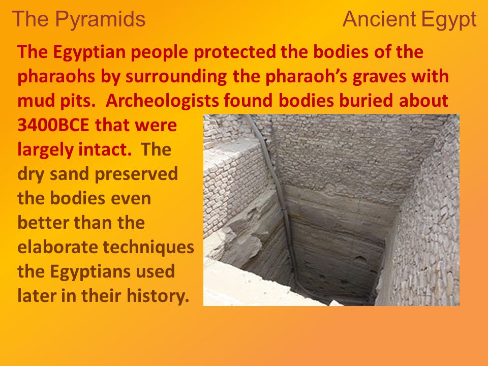 The Pyramids Ancient Egypt The Egyptian people protected the bodies of the pharaohs by surrounding the pharaoh's graves with mud pits.