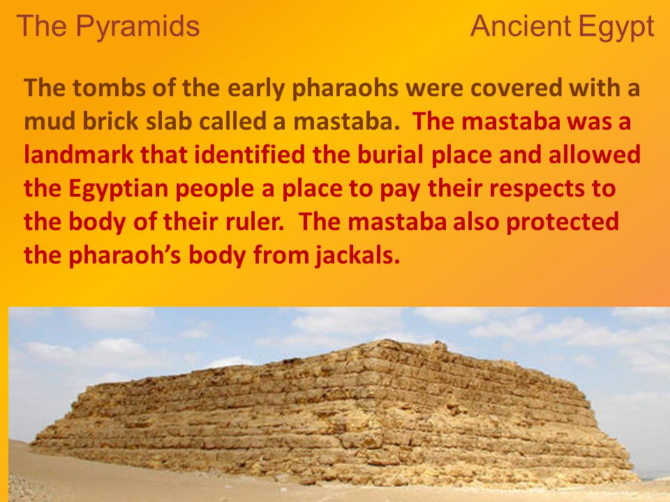 The Pyramids Ancient Egypt The tombs of the early pharaohs were covered with a mud brick slab called a mastaba.