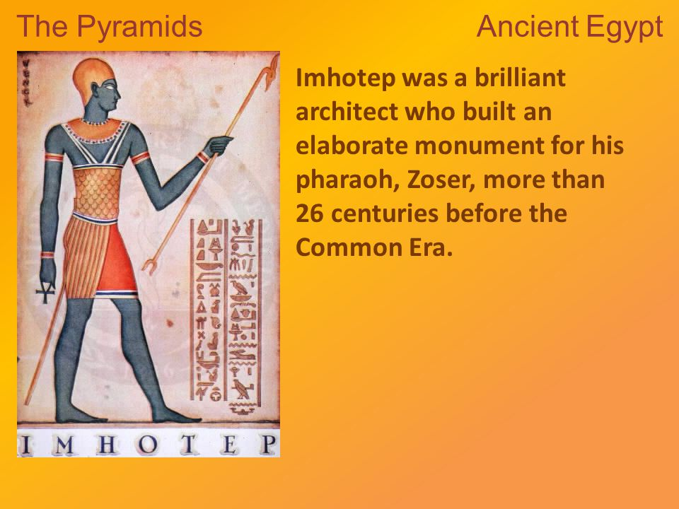 The Pyramids Ancient Egypt Imhotep was a brilliant architect who built an elaborate monument for his pharaoh, Zoser, more than 26 centuries before the Common Era.