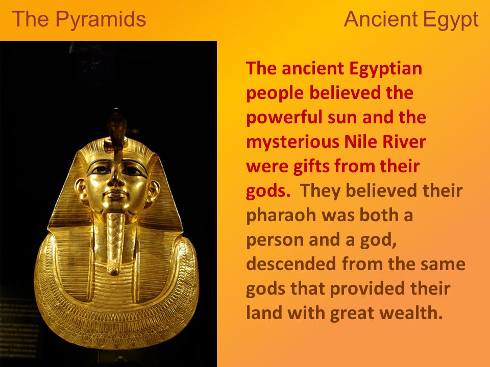 The Pyramids Ancient Egypt The ancient Egyptian people believed the powerful sun and the mysterious Nile River were gifts from their gods.