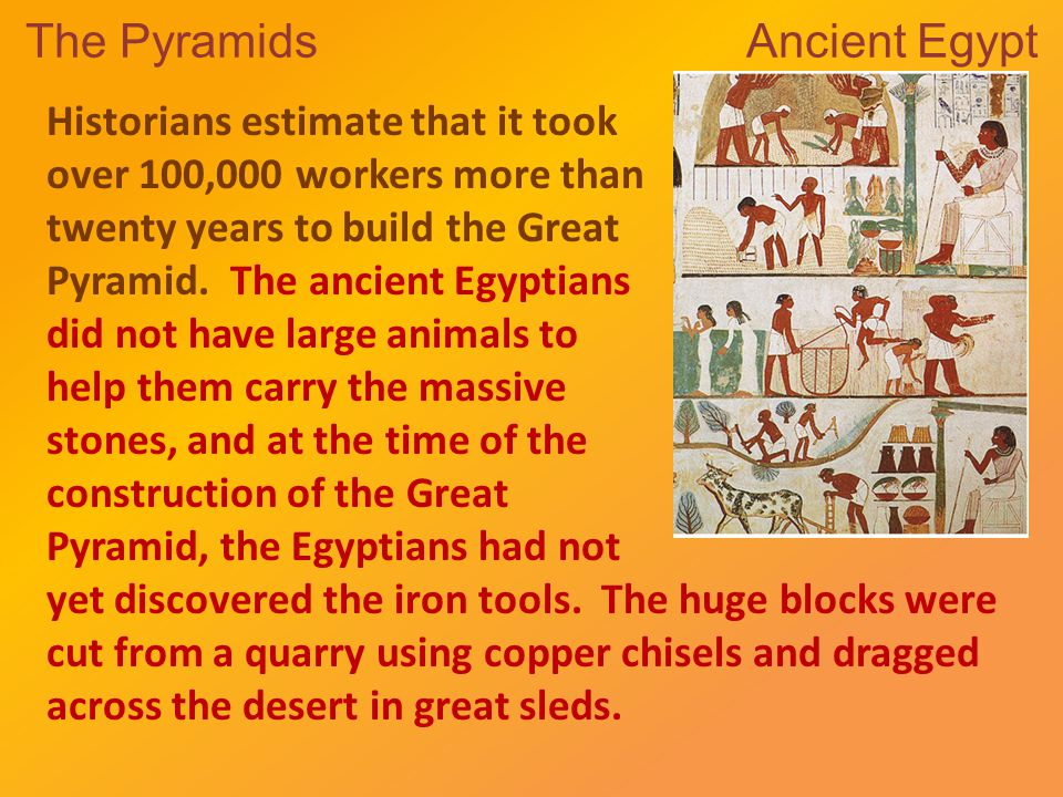The Pyramids Ancient Egypt Historians estimate that it took over 100,000 workers more than twenty years to build the Great Pyramid.