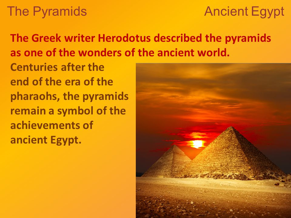 The Pyramids Ancient Egypt The Greek writer Herodotus described the pyramids as one of the wonders of the ancient world.
