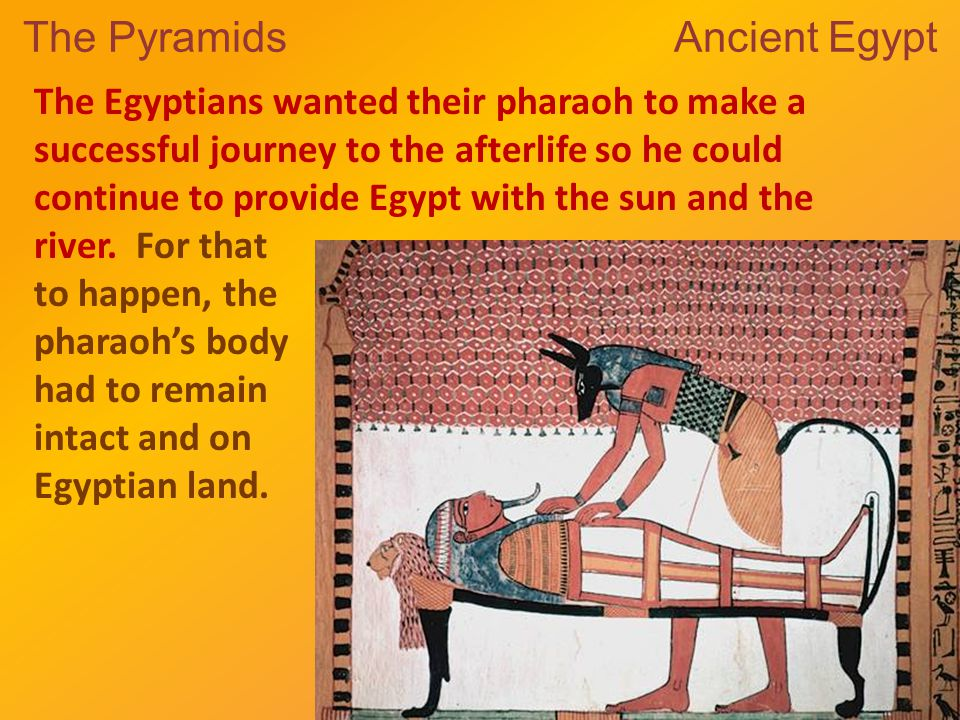 The Pyramids Ancient Egypt The Egyptians wanted their pharaoh to make a successful journey to the afterlife so he could continue to provide Egypt with the sun and the river.