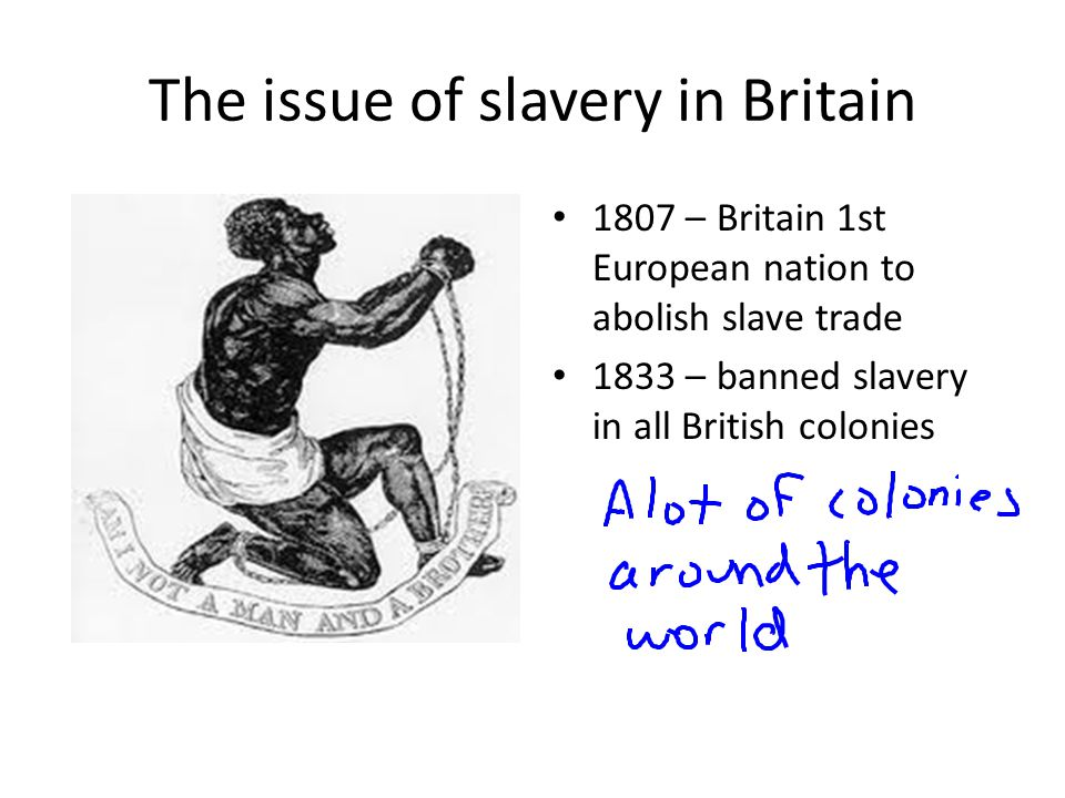 The issue of slavery in Britain 1807 – Britain 1st European nation to abolish slave trade 1833 – banned slavery in all British colonies