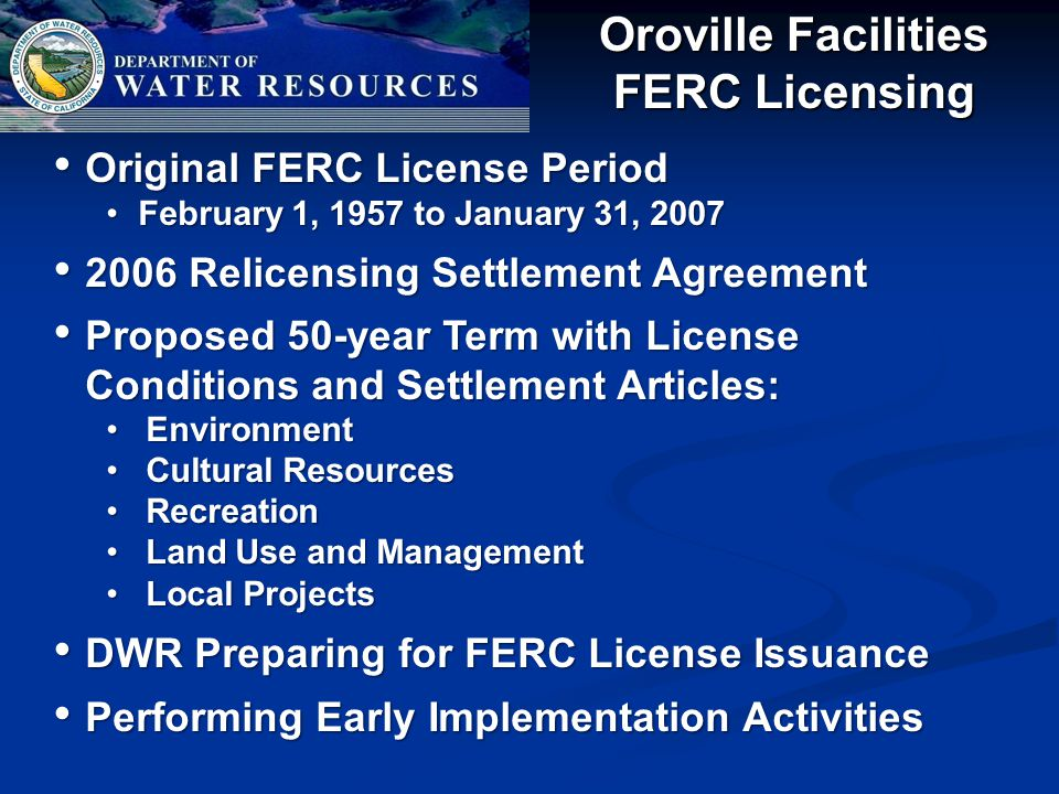 Oroville Facilities FERC Licensing Original FERC License Period Original FERC License Period February 1, 1957 to January 31, 2007February 1, 1957 to January 31, 2007 2006 Relicensing Settlement Agreement 2006 Relicensing Settlement Agreement Proposed 50-year Term with License Conditions and Settlement Articles: Proposed 50-year Term with License Conditions and Settlement Articles: EnvironmentEnvironment Cultural ResourcesCultural Resources RecreationRecreation Land Use and ManagementLand Use and Management Local ProjectsLocal Projects DWR Preparing for FERC License Issuance DWR Preparing for FERC License Issuance Performing Early Implementation Activities Performing Early Implementation Activities