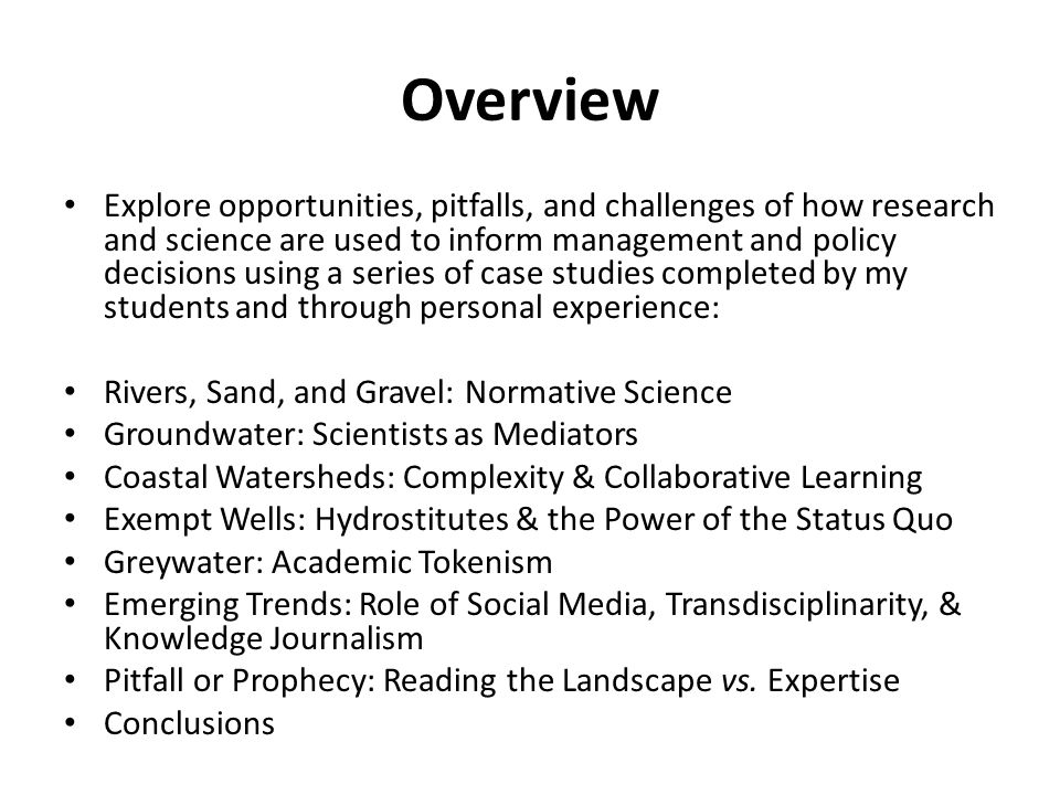 Overview Explore opportunities, pitfalls, and challenges of how research and science are used to inform management and policy decisions using a series of case studies completed by my students and through personal experience: Rivers, Sand, and Gravel: Normative Science Groundwater: Scientists as Mediators Coastal Watersheds: Complexity & Collaborative Learning Exempt Wells: Hydrostitutes & the Power of the Status Quo Greywater: Academic Tokenism Emerging Trends: Role of Social Media, Transdisciplinarity, & Knowledge Journalism Pitfall or Prophecy: Reading the Landscape vs.