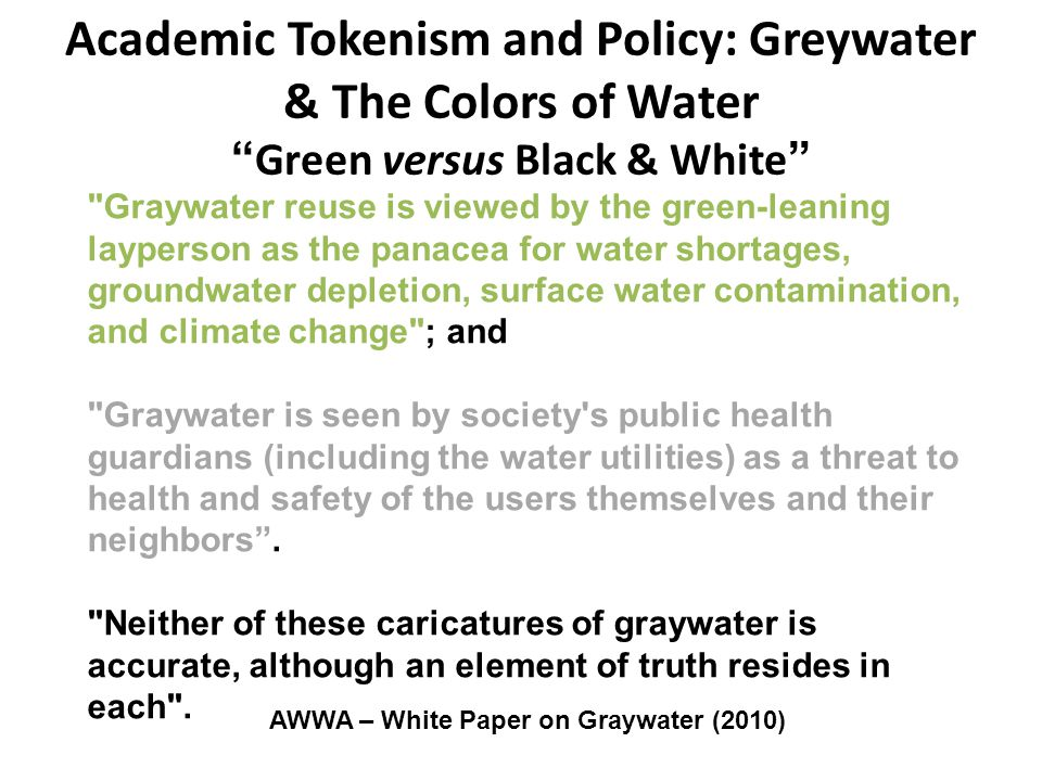 Academic Tokenism and Policy: Greywater & The Colors of Water Green versus Black & White AWWA – White Paper on Graywater (2010) Graywater reuse is viewed by the green-leaning layperson as the panacea for water shortages, groundwater depletion, surface water contamination, and climate change ; and Graywater is seen by society s public health guardians (including the water utilities) as a threat to health and safety of the users themselves and their neighbors .