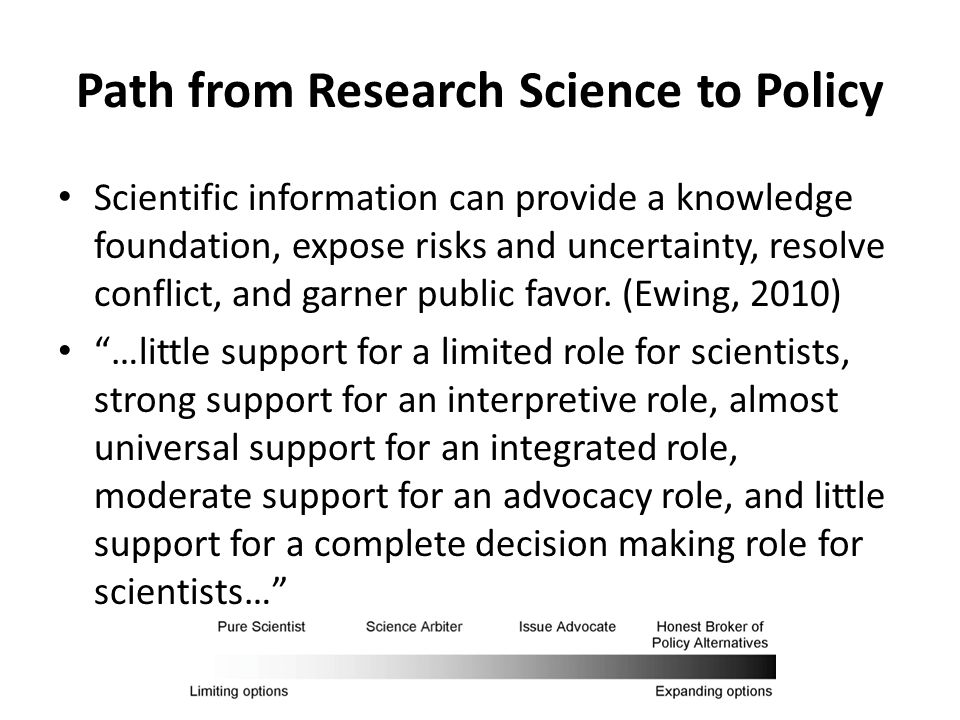 Path from Research Science to Policy Scientific information can provide a knowledge foundation, expose risks and uncertainty, resolve conflict, and garner public favor.