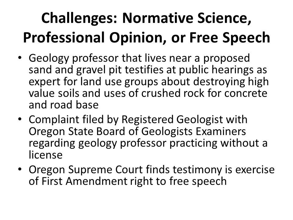 Challenges: Normative Science, Professional Opinion, or Free Speech Geology professor that lives near a proposed sand and gravel pit testifies at public hearings as expert for land use groups about destroying high value soils and uses of crushed rock for concrete and road base Complaint filed by Registered Geologist with Oregon State Board of Geologists Examiners regarding geology professor practicing without a license Oregon Supreme Court finds testimony is exercise of First Amendment right to free speech