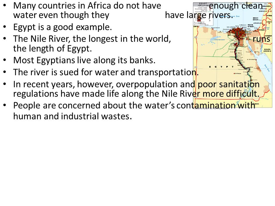 Many countries in Africa do not have enough clean water even though they have large rivers. Egypt is a good example. The Nile River, the longest in th