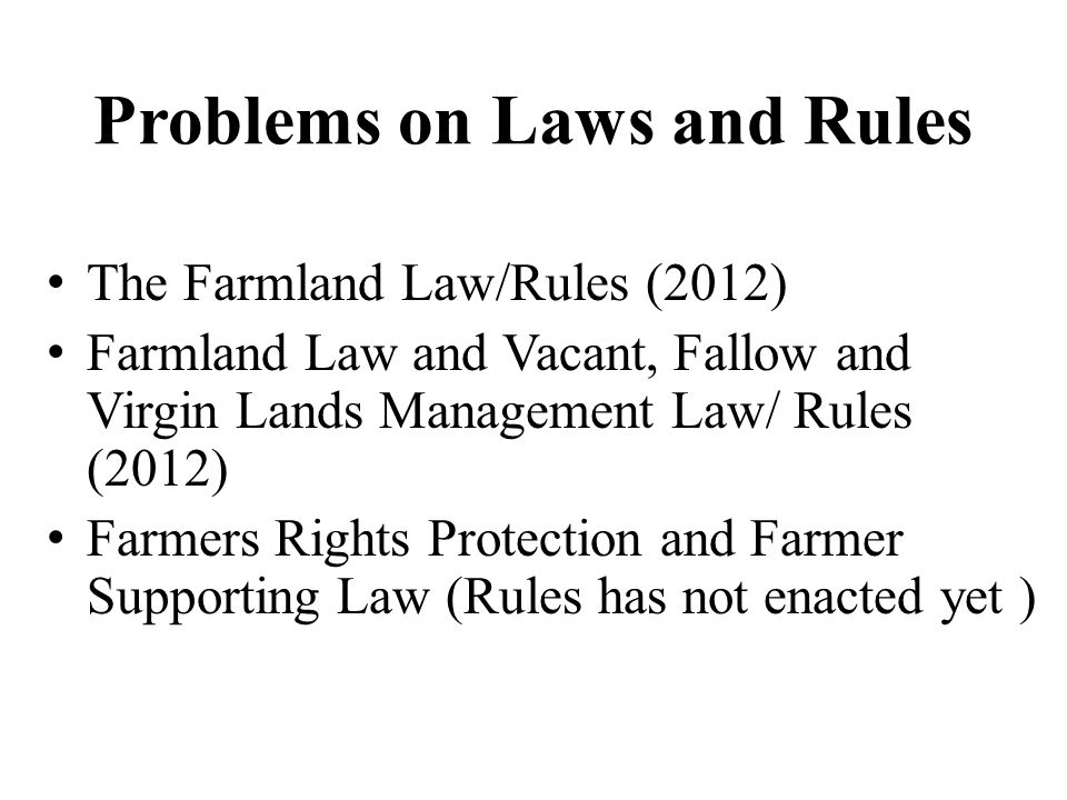 Problems on Laws and Rules The Farmland Law/Rules (2012) Farmland Law and Vacant, Fallow and Virgin Lands Management Law/ Rules (2012) Farmers Rights