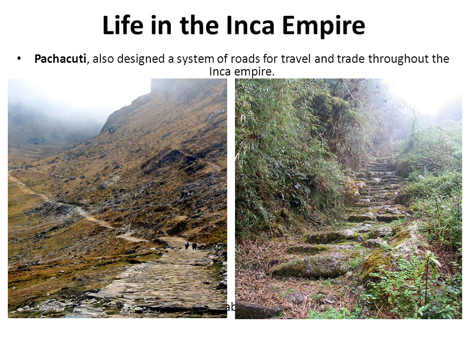 Life in the Inca Empire Pachacuti, also designed a system of roads for travel and trade throughout the Inca empire. This elaborate road systems covere