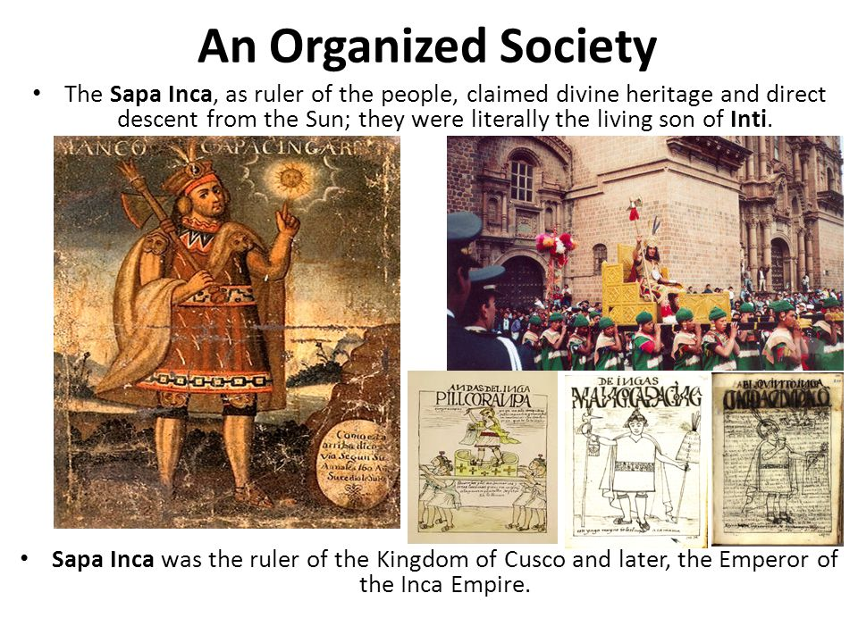 An Organized Society The Sapa Inca, as ruler of the people, claimed divine heritage and direct descent from the Sun; they were literally the living so