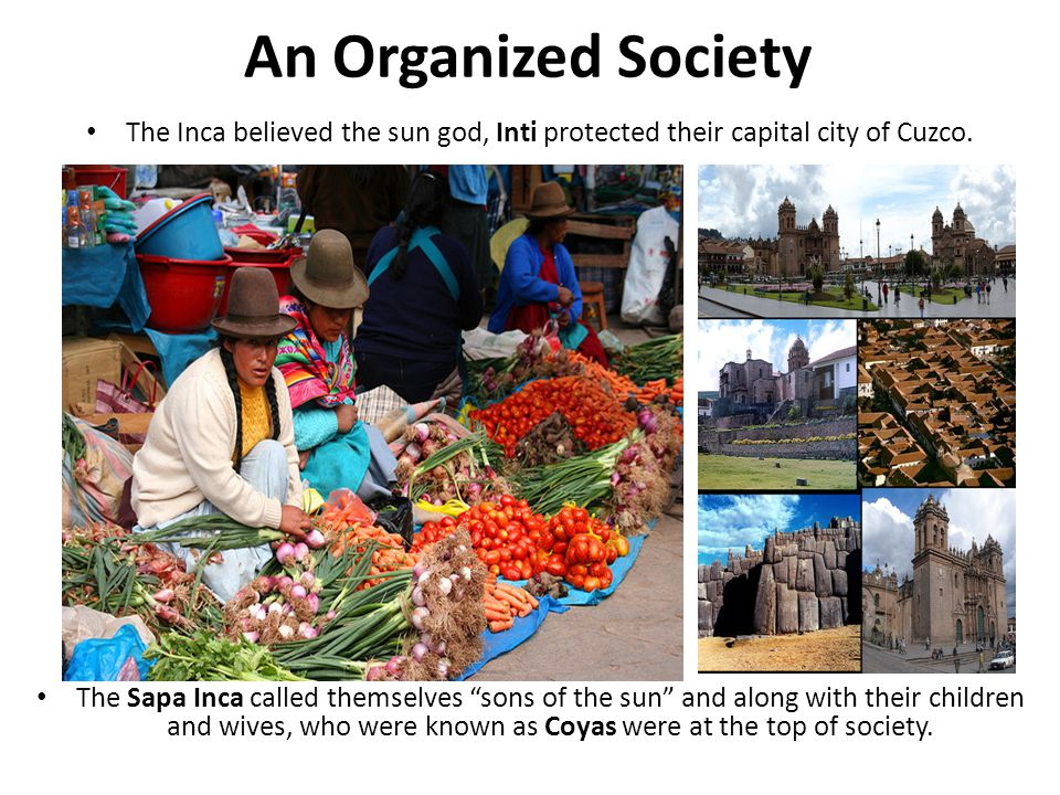"""An Organized Society The Inca believed the sun god, Inti protected their capital city of Cuzco. The Sapa Inca called themselves """"sons of the sun"""" and"""