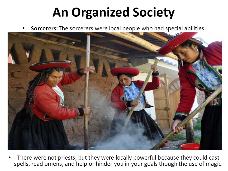 An Organized Society Sorcerers: The sorcerers were local people who had special abilities. There were not priests, but they were locally powerful beca
