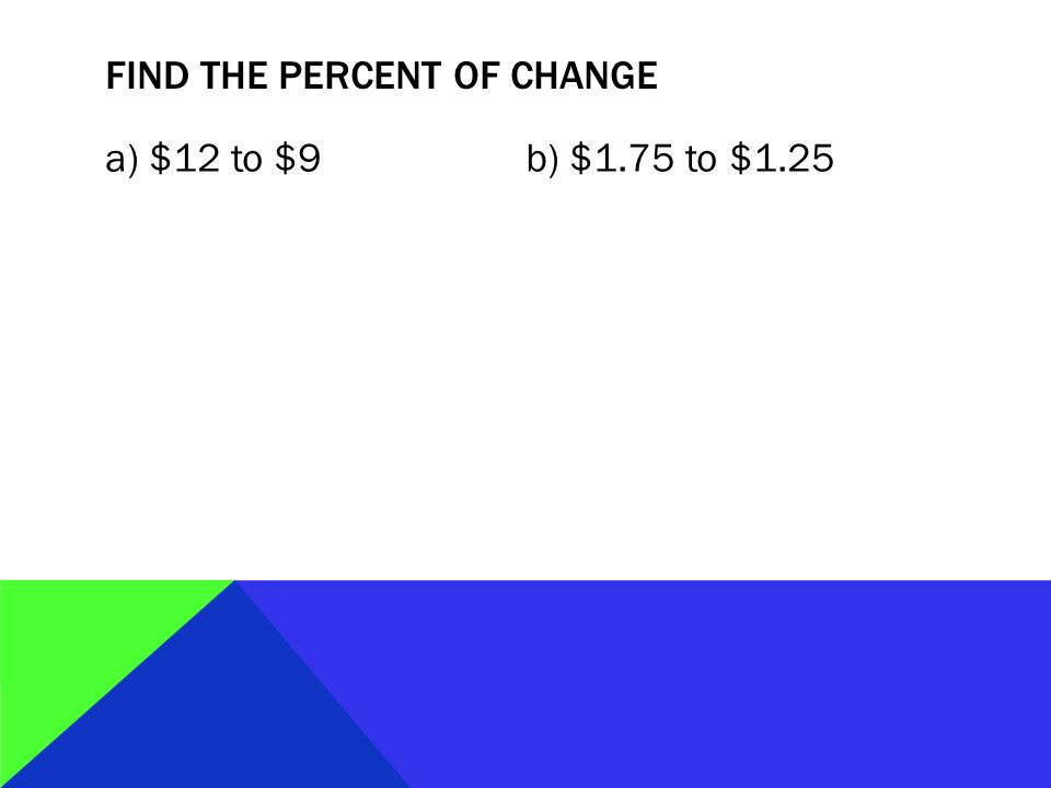 FIND THE PERCENT OF CHANGE a) $12 to $9b) $1.75 to $1.25