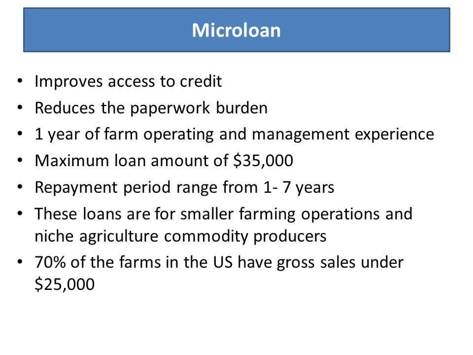 Microloan Improves access to credit Reduces the paperwork burden 1 year of farm operating and management experience Maximum loan amount of $35,000 Rep